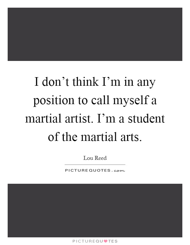 I don't think I'm in any position to call myself a martial artist. I'm a student of the martial arts Picture Quote #1