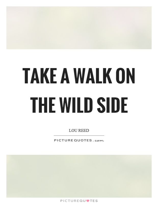Take a walk on the wild side Picture Quote #1