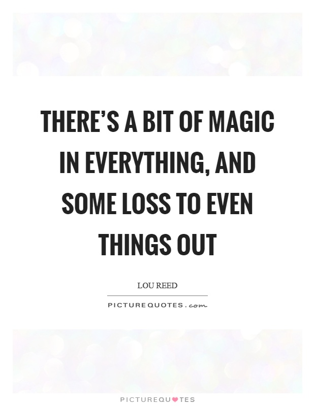 There S A Bit Of Magic In Everything And Some Loss To Even