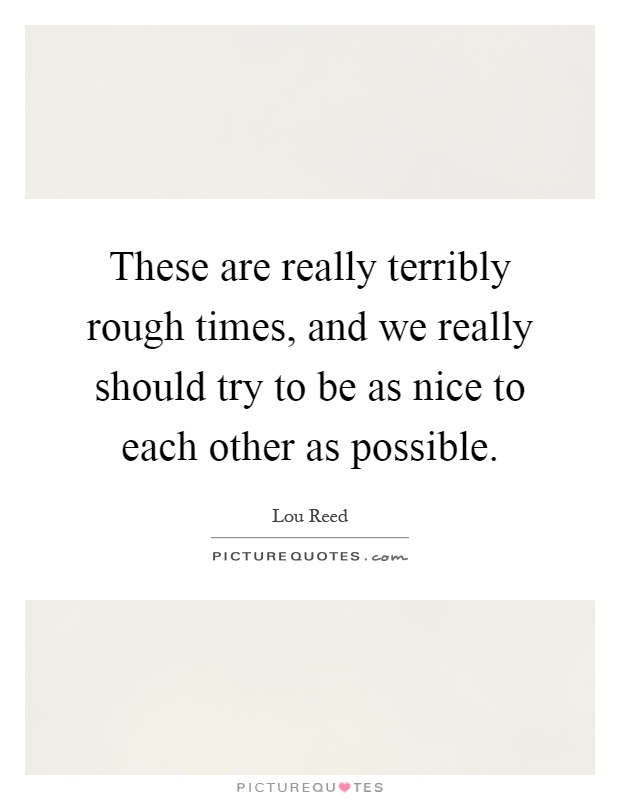 These are really terribly rough times, and we really should try to be as nice to each other as possible Picture Quote #1