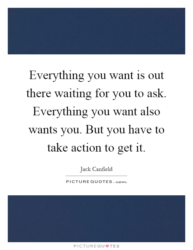 Everything you want is out there waiting for you to ask. Everything you want also wants you. But you have to take action to get it Picture Quote #1