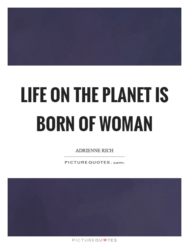 Life on the planet is born of woman Picture Quote #1