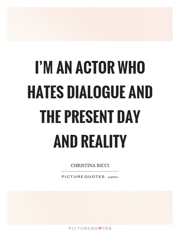 I'm an actor who hates dialogue and the present day and reality Picture Quote #1