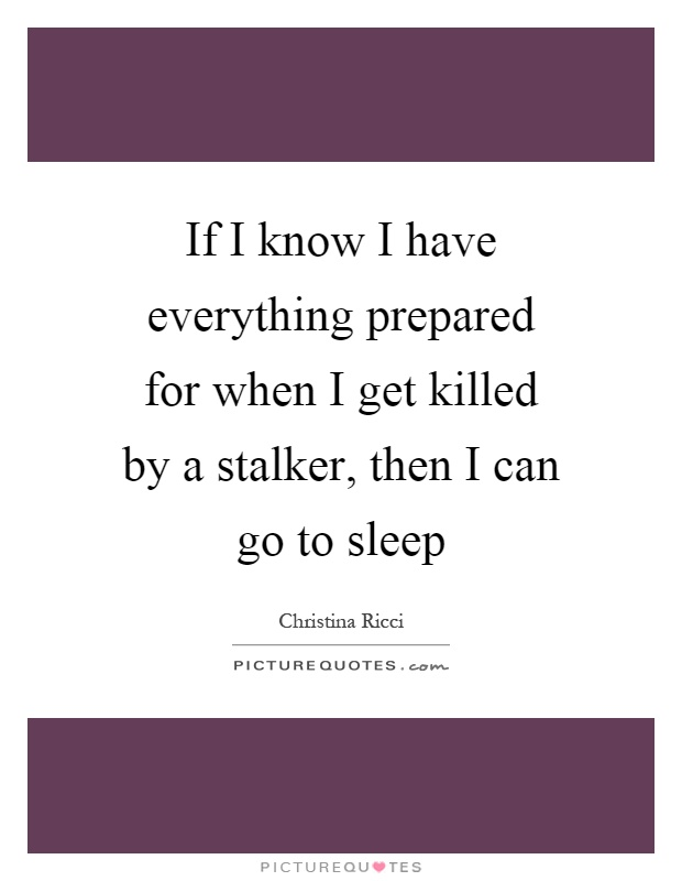 If I know I have everything prepared for when I get killed by a stalker, then I can go to sleep Picture Quote #1