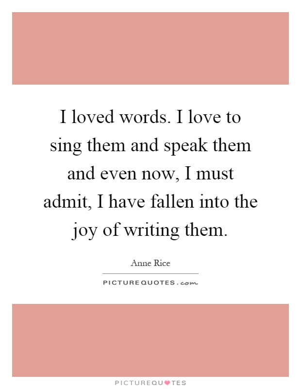 I loved words. I love to sing them and speak them and even now, I must admit, I have fallen into the joy of writing them Picture Quote #1