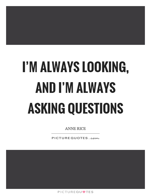 I'm always looking, and I'm always asking questions Picture Quote #1