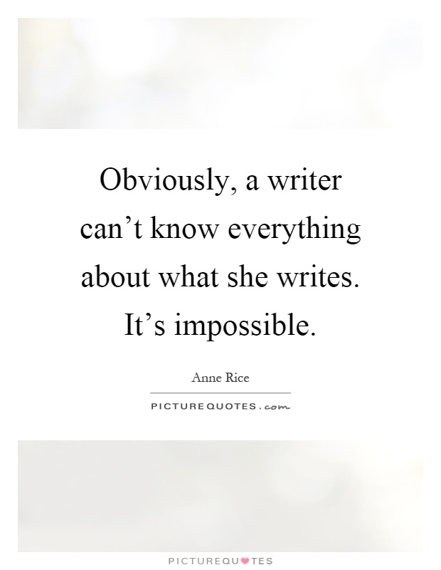 Obviously, a writer can't know everything about what she writes. It's impossible Picture Quote #1