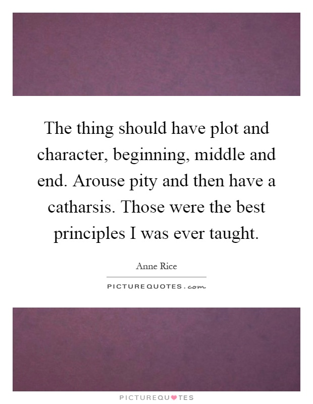 The thing should have plot and character, beginning, middle and end. Arouse pity and then have a catharsis. Those were the best principles I was ever taught Picture Quote #1