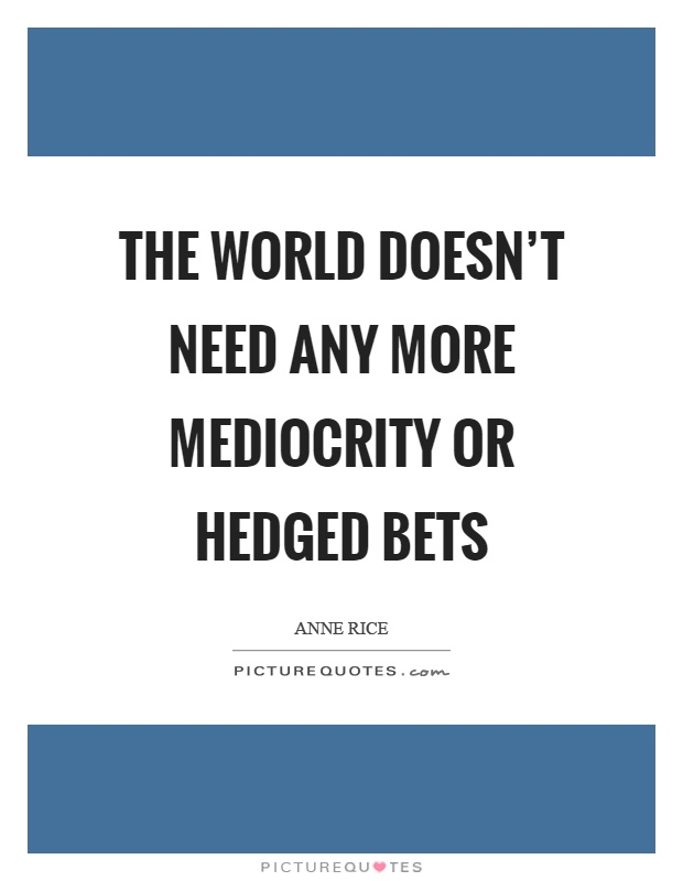 The world doesn't need any more mediocrity or hedged bets Picture Quote #1