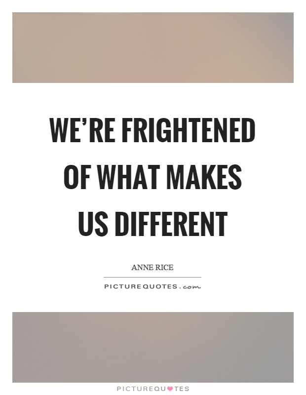 We're frightened of what makes us different Picture Quote #1
