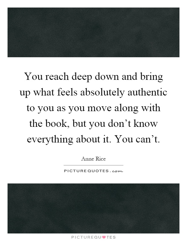 You reach deep down and bring up what feels absolutely authentic to you as you move along with the book, but you don't know everything about it. You can't Picture Quote #1