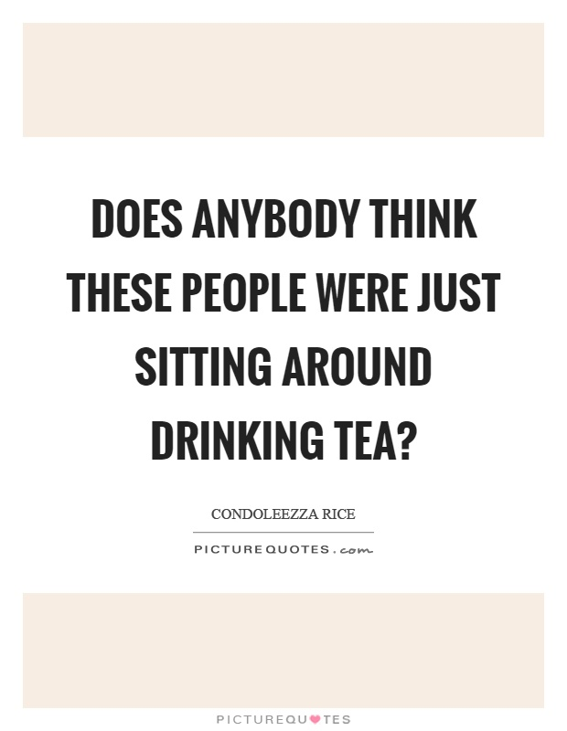 Does anybody think these people were just sitting around drinking tea? Picture Quote #1
