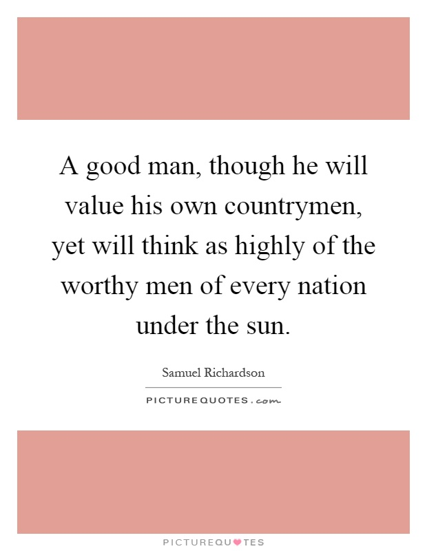 A good man, though he will value his own countrymen, yet will think as highly of the worthy men of every nation under the sun Picture Quote #1