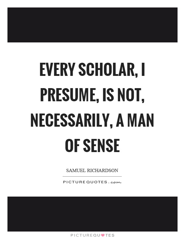 Every scholar, I presume, is not, necessarily, a man of sense Picture Quote #1