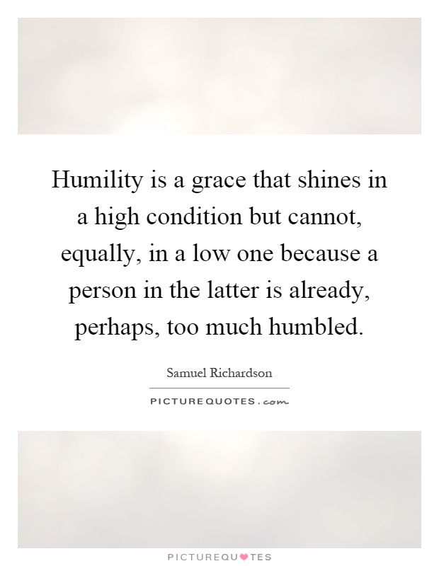 Humility is a grace that shines in a high condition but cannot, equally, in a low one because a person in the latter is already, perhaps, too much humbled Picture Quote #1