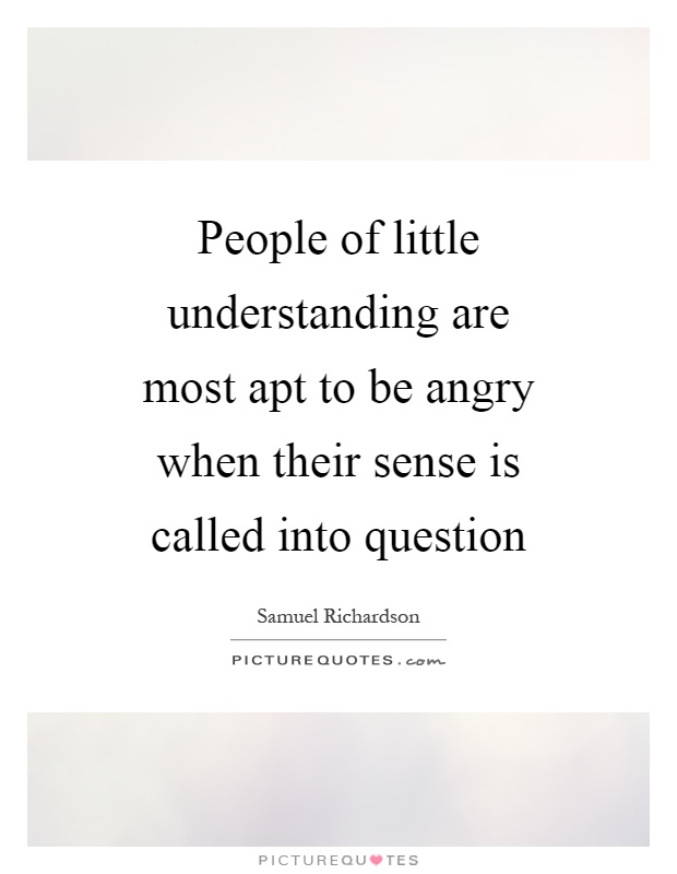 People of little understanding are most apt to be angry when their sense is called into question Picture Quote #1