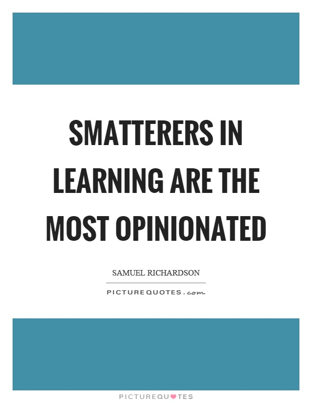 Smatterers in learning are the most opinionated Picture Quote #1