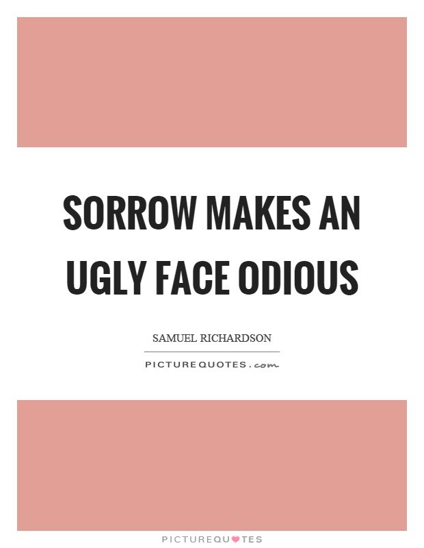Sorrow makes an ugly face odious Picture Quote #1