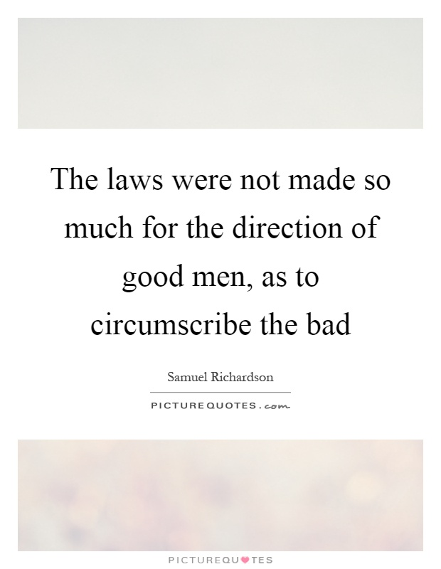 The laws were not made so much for the direction of good men, as to circumscribe the bad Picture Quote #1