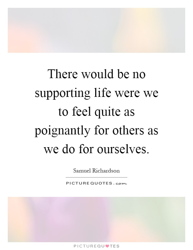 There would be no supporting life were we to feel quite as poignantly for others as we do for ourselves Picture Quote #1