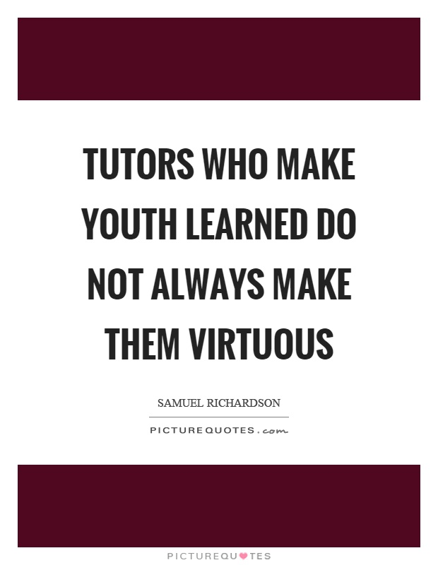 Tutors who make youth learned do not always make them virtuous Picture Quote #1