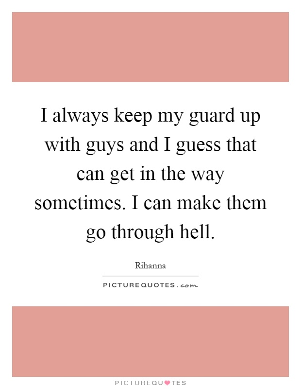 I always keep my guard up with guys and I guess that can get ...