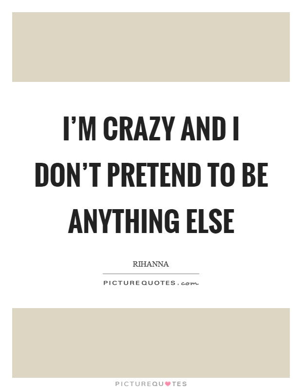 I'm crazy and I don't pretend to be anything else Picture Quote #1