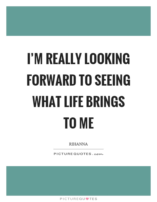 Looking Forward Quotes Alluring I'm Really Looking Forward To Seeing What Life Brings To Me