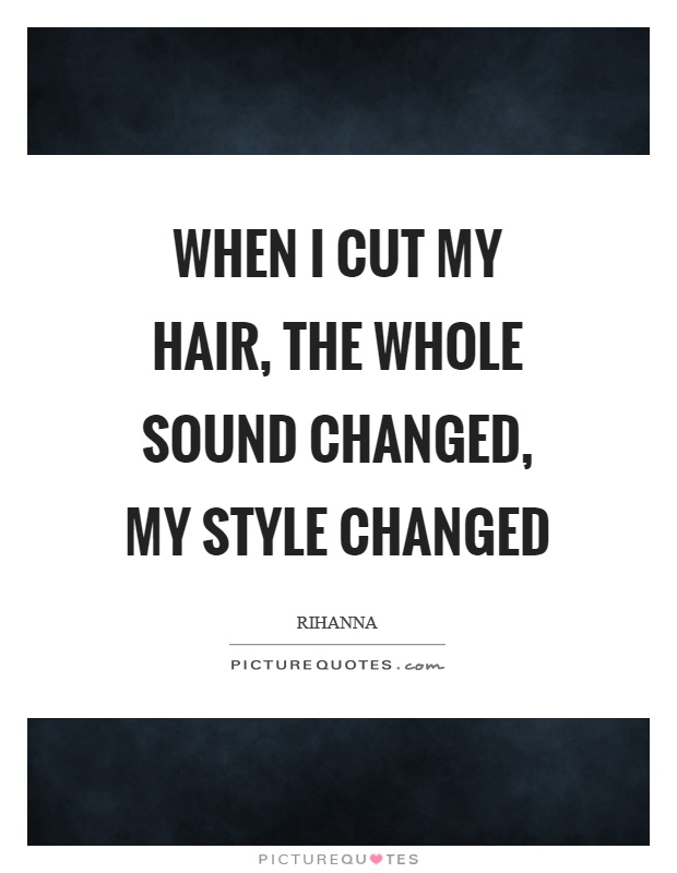 When I cut my hair, the whole sound changed, my style changed Picture Quote #1