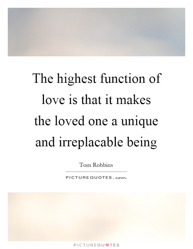 The highest function of love is that it makes the loved one a unique and irreplacable being Picture Quote #1