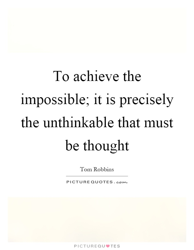 To achieve the impossible; it is precisely the unthinkable that must be thought Picture Quote #1