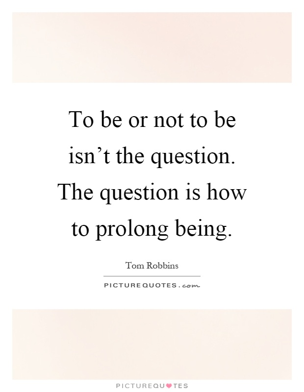 To be or not to be isn't the question. The question is how to prolong being Picture Quote #1