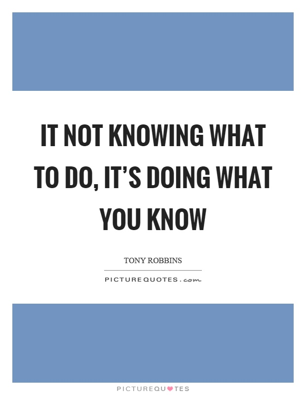 It not knowing what to do, it's doing what you know Picture Quote #1