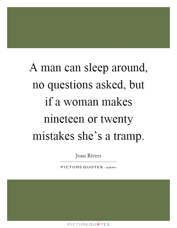 A man can sleep around, no questions asked, but if a woman makes nineteen or twenty mistakes she's a tramp Picture Quote #1