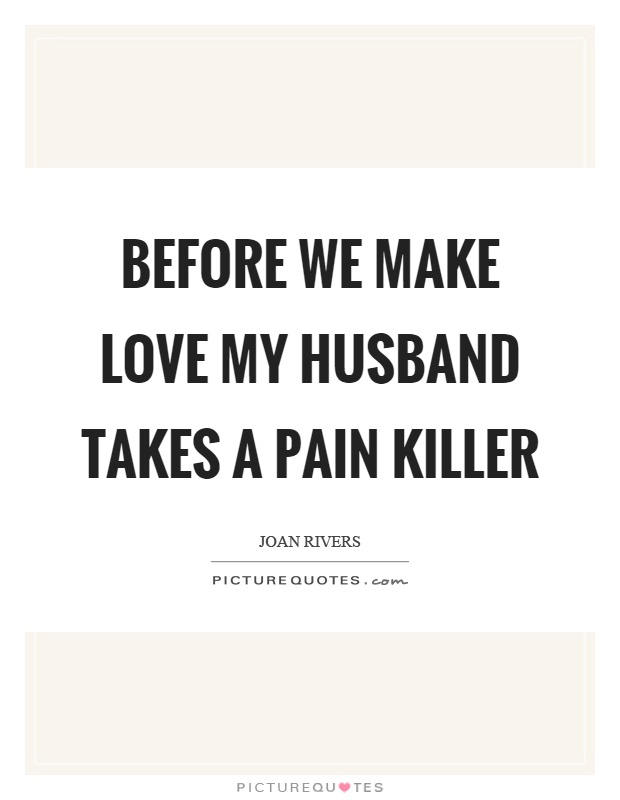 Before we make love my husband takes a pain killer Picture Quote #1