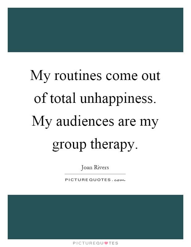 My routines come out of total unhappiness. My audiences are my group therapy Picture Quote #1
