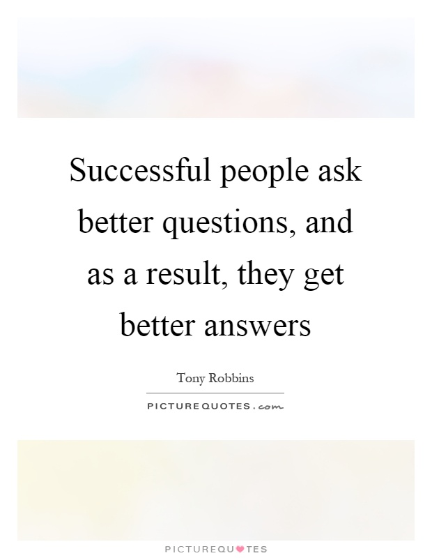 Successful people ask better questions, and as a result, they get better answers Picture Quote #1