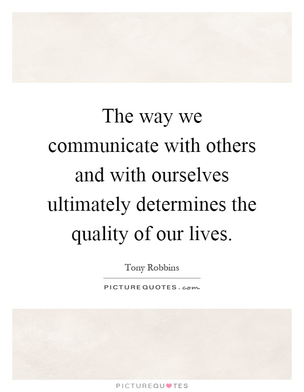 The way we communicate with others and with ourselves ultimately determines the quality of our lives Picture Quote #1