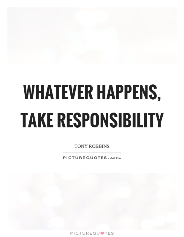 Whatever happens, take responsibility Picture Quote #1