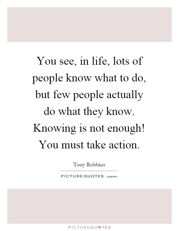 You see, in life, lots of people know what to do, but few people actually do what they know. Knowing is not enough! You must take action Picture Quote #1