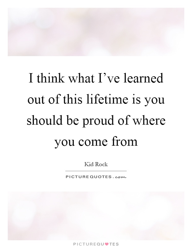 I think what I've learned out of this lifetime is you should be proud of where you come from Picture Quote #1
