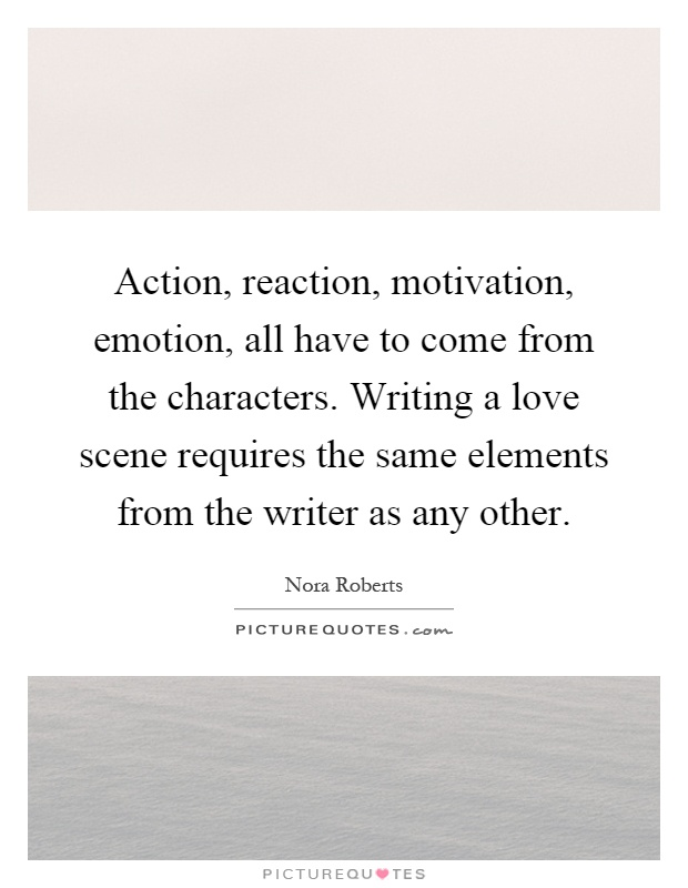 Action, reaction, motivation, emotion, all have to come from the characters. Writing a love scene requires the same elements from the writer as any other Picture Quote #1