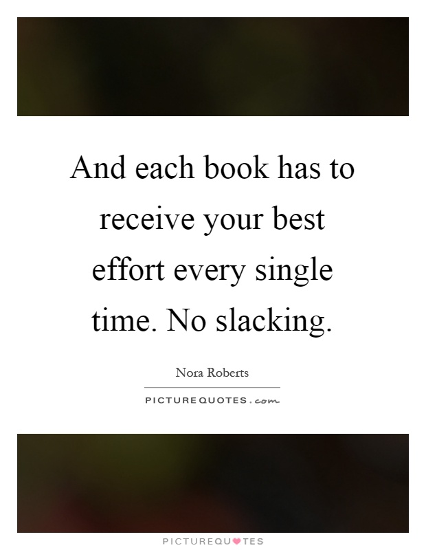 And each book has to receive your best effort every single time. No slacking Picture Quote #1