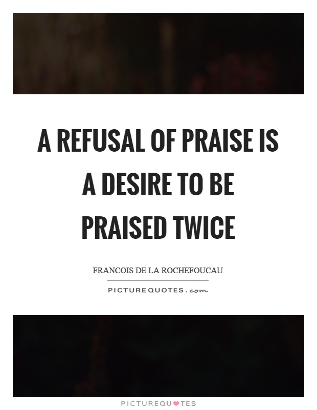 A refusal of praise is a desire to be praised twice Picture Quote #1