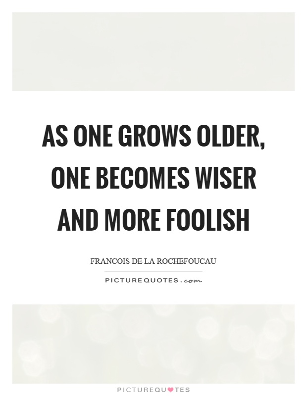 As one grows older, one becomes wiser and more foolish Picture Quote #1