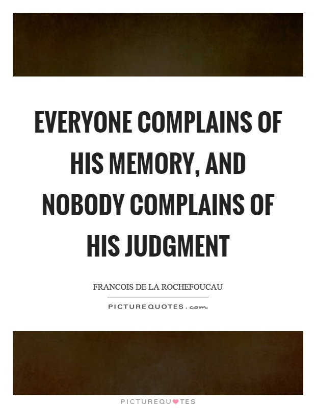 Everyone complains of his memory, and nobody complains of his judgment Picture Quote #1