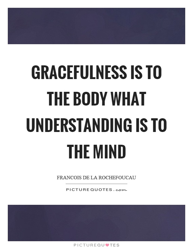 Gracefulness is to the body what understanding is to the mind Picture Quote #1
