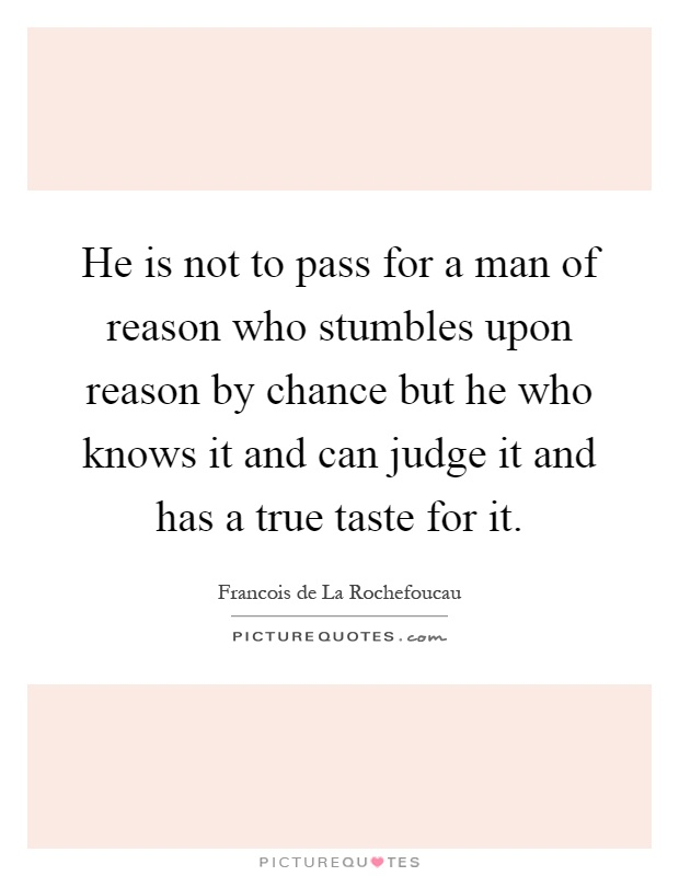 He is not to pass for a man of reason who stumbles upon reason by chance but he who knows it and can judge it and has a true taste for it Picture Quote #1