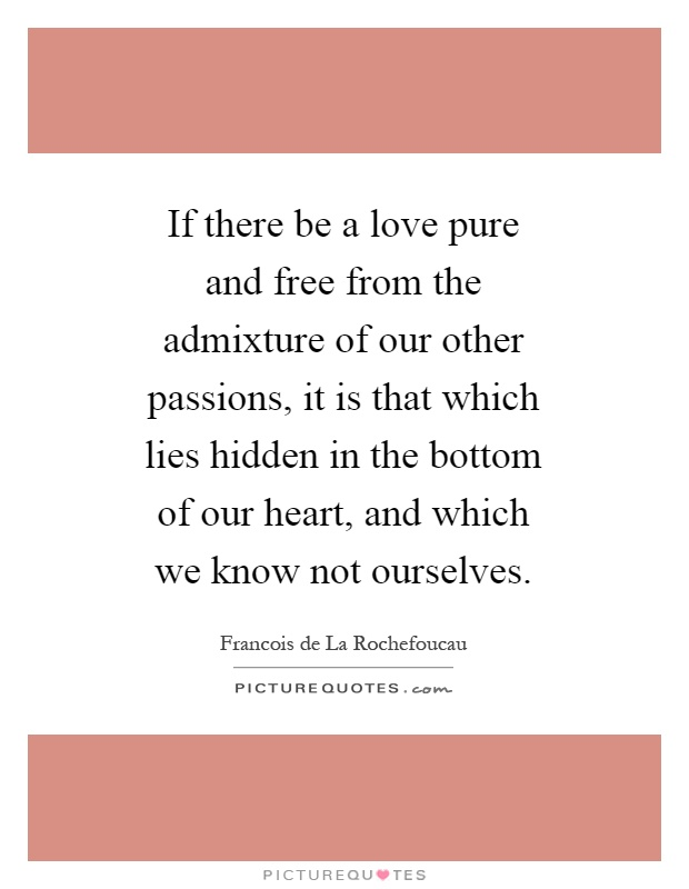 If there be a love pure and free from the admixture of our other passions, it is that which lies hidden in the bottom of our heart, and which we know not ourselves Picture Quote #1