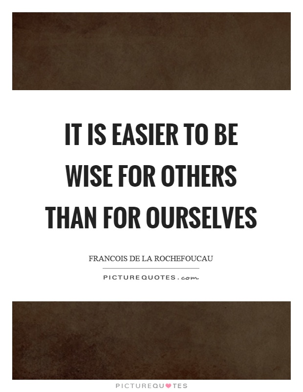 It is easier to be wise for others than for ourselves Picture Quote #1